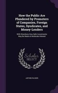 How the Public Are Plundered by Promoters of Companies, Foreign States, Syndicates, and Money-Lenders