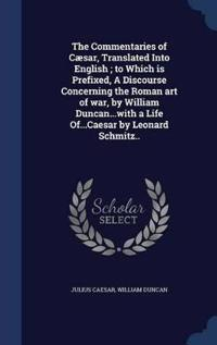 The Commentaries of Caesar, Translated Into English; To Which Is Prefixed, a Discourse Concerning the Roman Art of War, by William Duncan...with a Life Of...Caesar by Leonard Schmitz..