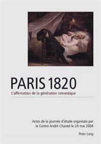 Paris 1820. L'Affirmation de La Generation Romantique: Actes de La Journee D'Etude Organisee Par Le Centre Andre Chastel Le 20 Mai 2004 - Edites Et In