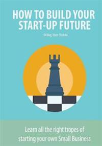 How to Build Your Start-Up Future: Learn All the Right Tropes of Starting Your Own Small Business