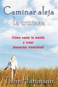 Caminar Aleja La Tristeza: Cómo Sanar La Mente y Crear Bienestar Emocional