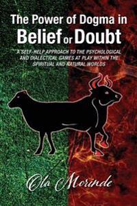 The Power of Dogma: A Self-Help Approach to the Psychological and Dialectical Games Played in the Natural and Super-Natural Worlds.