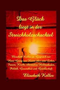 Das Glueck Liegt in Der Streichholzschachtel: Elisabeth Keller Im Gespraech Mit Dem Schmerztherapeuten (Dgns), Lebensberater Und Autor Hans Georg Van