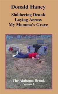 Slobbering Drunk Laying Across My Momma's Grave: The Alabama Drunk Volume 2