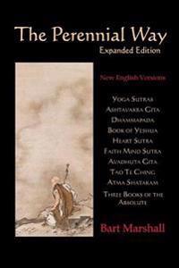 The Perennial Way: New English Versions of Yoga Sutras, Dhammapada, Heart Sutra, Ashtavakra Gita, Faith Mind Sutra, Tao Te Ching, and Mor