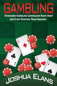Gambling Addiction: Overcome Gambling Compulsion Right Away and Start Enjoying Your Freedom