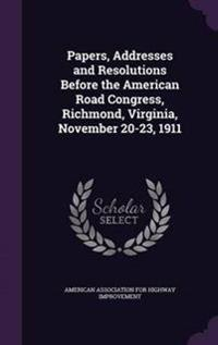 Papers, Addresses and Resolutions Before the American Road Congress, Richmond, Virginia, November 20-23, 1911