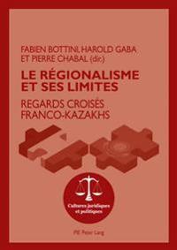 Le Regionalisme Et Ses Limites: Regards Croises Franco-Kazakhs