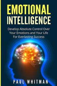 Emotional Intelligence: Develop Absolute Control Over Your Emotions and Your Life for Everlasting Success