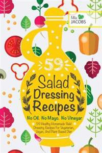 Salad Dressing: 59 Healthy Homemade Salad Dressing Recipes for Vegetarian, Vegan, and Plant Based Diet. No Oil. No Mayo. No Vinegar.