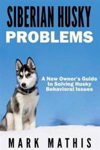 Siberian Husky: Dog Behavior Problems: How to Raise a Well Behaved Siberian Husky