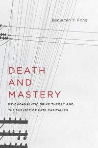 Death and Mastery: Psychoanalytic Drive Theory and the Subject of Late Capitalism