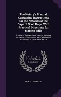 The Notary's Manual, Containing Instructions for the Notaries at the Cape of Good Hope, with Practical Directions for Making Wills