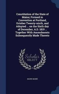 Constitution of the State of Maine; Formed in Convention at Portland, October Twenty-Ninth, and Adopted ... on the Sixth Day of December, A.D. 1819 ... Together with Amendments Subsequently Made Thereto