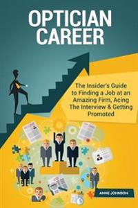 Optician Career (Special Edition): The Insider's Guide to Finding a Job at an Amazing Firm, Acing the Interview & Getting Promoted
