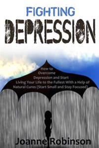 Fighting Depression: How to Overcome Depression and Start Living Your Life to the Fullest with a Help of Natural Cures (Start Small and Sta