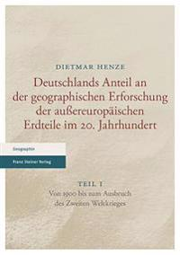 Deutschlands Anteil an Der Geographischen Erforschung Der Aussereuropaischen Erdteile Im 20. Jahrhundert: Teil 1. Von 1900 Bis Zum Ausbruch Des Zweite
