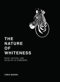 The Nature of Whiteness: Race, Animals, and Nation in Zimbabwe