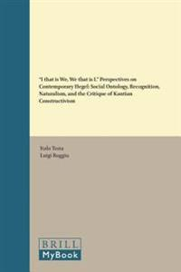 """I That Is We, We That Is I."" Perspectives on Contemporary Hegel: Social Ontology, Recognition, Naturalism, and the Critique of Kantian Constructivism"