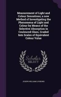 Measurement of Light and Colour Sensations; A New Method of Investigating the Phenomena of Light and Colour by Means of the Selective Absorption in Couloured Glass, Graded Into Scales of Equivalent Colour Value