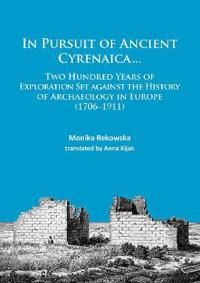 In Pursuit of Ancient Cyrenaica...: Two Hundred Years of Exploration Set Against the History of Archaeology in Europe (1706-1911)