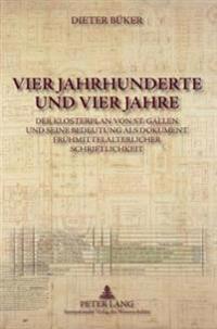 Vier Jahrhunderte Und Vier Jahre: Der Klosterplan Von St. Gallen Und Seine Bedeutung ALS Dokument Fruehmittelalterlicher Schriftlichkeit