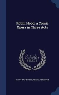 Robin Hood; A Comic Opera in Three Acts
