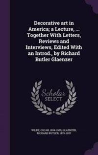 Decorative Art in America; A Lecture, ... Together with Letters, Reviews and Interviews, Edited with an Introd., by Richard Butler Glaenzer