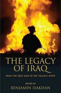 The Legacy of Iraq: From the 2003 War to the 'Islamic State'