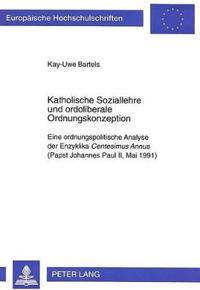 Katholische Soziallehre Und Ordoliberale Ordnungskonzeption: Eine Ordnungspolitische Analyse Der Enzyklika Centesimus Annus (Papst Johannes Paul II, M