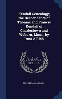 Kendall Genealogy; The Descendants of Thomas and Francis Kendall of Charlestown and Woburn, Mass., by Irma a Rich