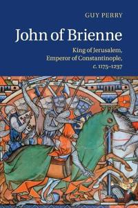 John of Brienne: King of Jerusalem, Emperor of Constantinople, C.1175 1237