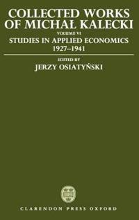 Collected Works of Michal Kalecki: Volume VI: Studies in Applied Economics 1927-1941