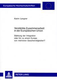 Verstaerkte Zusammenarbeit in Der Europaeischen Union: Staerkung Der Integration Oder Hin Zu Einem Europa Von Mehreren Geschwindigkeiten?