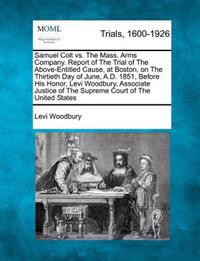 Samuel Colt vs. the Mass. Arms Company. Report of the Trial of the Above-Entitled Cause, at Boston, on the Thirtieth Day of June, A.D. 1851, Before His Honor, Levi Woodbury, Associate Justice of the Supreme Court of the United States