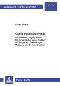 Geistig-Moralische Wende?: Der Politische Umgang Mit Der NS-Vergangenheit in Der Aera Kohl Am Beispiel Von Gedenktagen, Museums- Und Denkmalproje