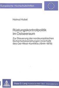 Ruestungskontrollpolitik Im Ostseeraum: Zur Steuerung Der Nordeuropaeischen Sicherheitsbeziehungen Innerhalb Des Ost-West-Konflikts (1944-1978)