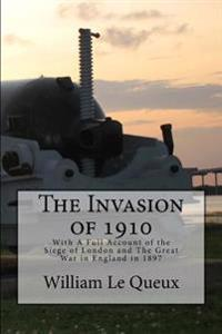 The Invasion of 1910: A Full Account of the Siege of London and the Great War in England in 1897