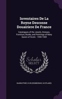 Inventaires de La Royne Descosse Douairiere de France