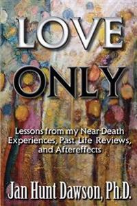 Love Only: Lessons from My Near-Death Experiences, Past Life Reviews, and Aftereffects