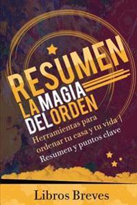 Resumen: La Magia del Orden: Herramientas Para Ordenar Tu Casa y Tu Vida - Resumen y Puntos Clave