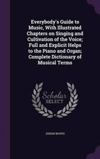 Everybody's Guide to Music, with Illustrated Chapters on Singing and Cultivation of the Voice; Full and Explicit Helps to the Piano and Organ; Complete Dictionary of Musical Terms