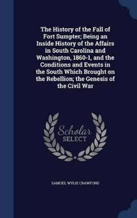 The History of the Fall of Fort Sumpter; Being an Inside History of the Affairs in South Carolina and Washington, 1860-1, and the Conditions and Events in the South Which Brought on the Rebellion; The Genesis of the Civil War