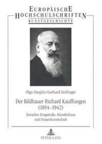 Der Bildhauer Richard Kauffungen (1854-1942): Zwischen Ringstraße, Kuenstlerhaus Und Frauenkunstschule