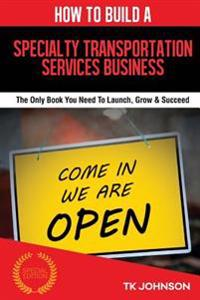 How to Build a Specialty Transportation Services Business (Special Edition): The Only Book You Need to Launch, Grow & Succeed
