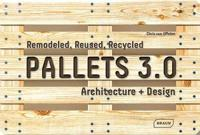 Pallets 3.0.: Remodeled, Reused, Recycled: Architecture + Design