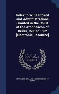 Index to Wills Proved and Administrations Granted in the Court of the Archdeacon of Berks, 1508 to 1652 [Electronic Resource]