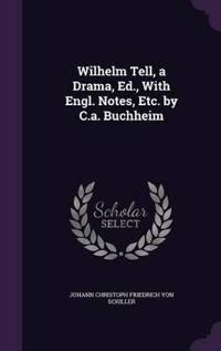 Wilhelm Tell, a Drama, Ed., with Engl. Notes, Etc. by C.A. Buchheim