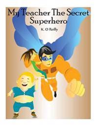 My Teacher the Secret Superhero: 3 Books in 1