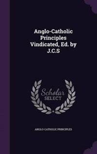 Anglo-Catholic Principles Vindicated, Ed. by J.C.S